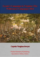 Grant's Campaign in Virginia (The Wilderness Campaign) 1864 by Captain Vaughan-Sawyer