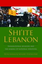 Shi'ite Lebanon: Transnational Religion and the Making of National Identities by Roschanack Shaery-Eisenlohr