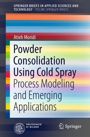 Powder Consolidation Using Cold Spray: Process Modeling and Emerging Applications by Atieh Moridi