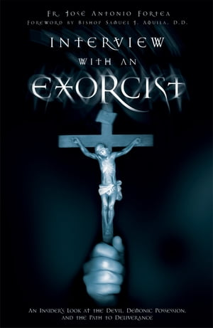 Interview with an Exorcist An Insider's Look at the Devil,  Demonic Possession,  and the Path to Deliverance