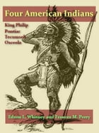 Four American Indians, King Philip, Tecumseh, Pontiac, and Osceola by Edson L. Whitney