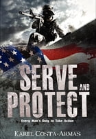 Serve and Protect: Every Man's Duty To Take Action by Karel Costa-Armas