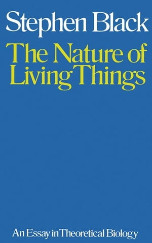 The Nature of Living Things: An Essay in Theoretical Biology