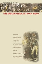 The Indian Chief as Tragic Hero: Native Resistance and the Literatures of America, from Moctezuma to Tecumseh by Gordon M. Sayre
