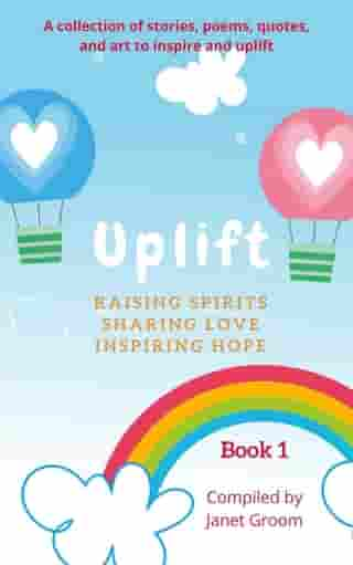 UPLIFT - Book 1: A collection of inspirational stories, poems, motivational quotes, and art to inspire and uplift.