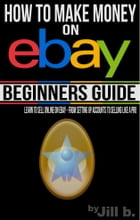 How to Make Money on eBay - Beginner's Guide: Learn to Sell Online on eBay - From Setting Up Accounts to Selling Like a Pro by Jill b.