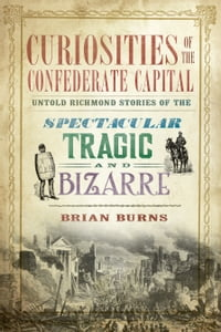 Curiosities of the Confederate Capital: Untold Richmond Stories of the Spectacular, Tragic and…