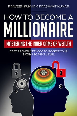 How to Become a Millionaire: Mastering the Inner Game of Wealth by Praveen Kumar