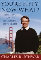 You're Fifty-Now What?: Investing for the Second Half of Your Life by Charles Schwab