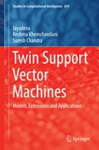 Twin Support Vector Machines: Models, Extensions and Applications by Jayadeva