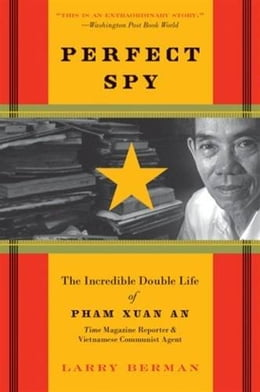 Book Perfect Spy: The Incredible Double Life of Pham Xuan An, Time Magazine Reporter and Vietnamese… by Larry Berman