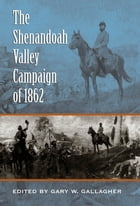 The Shenandoah Valley Campaign of 1862 by Gary W. Gallagher