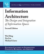 Information Architecture: The Design and Integration of Information Spaces by Wei Ding