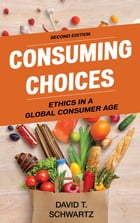 Consuming Choices: Ethics in a Global Consumer Age by David T. Schwartz
