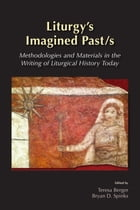 Liturgy's Imagined Past/s: Methodologies and Materials in the Writing of Liturgical History Today by Teresa Berger