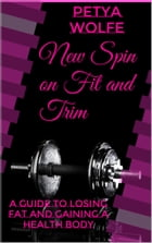 New spin on fit and trim: A guide to losing fat and gaining a healthy body by Petya Wolfe