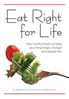 Eat Right for Life: How Healthy Foods Can Keep You Living Longer, Stronger and Disease-Free: How Healthy Foods Can Keep You Living Longer, Stronger an by Dr. Raymond A. Schep