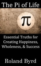 The Pi of Life: Essential Truths for Creating Happiness, Wholeness, & Success in Life by Roland Byrd