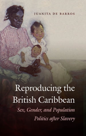 Reproducing the British Caribbean Sex,  Gender,  and Population Politics after Slavery