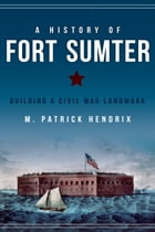 A History of Fort Sumter: Building a Civil War Landmark by M. Patrick Hendrix