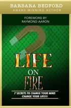 Life On Fire: 7 Secrets to Change Your Mind Change Your Life!!! by Barbara Bedford
