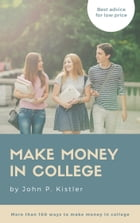 Make money in college: More than 100 ways to make money in college by John P. Kistler