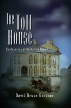 The Toll House: Confessions of Katharine Brand by David Bruce Gardner