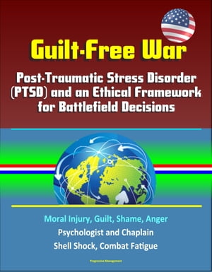 Guilt-Free War: Post-Traumatic Stress Disorder (PTSD) and an Ethical Framework for Battlefield Decisions - Moral Injury,  Guilt,  Shame,  Anger,  Psycholo