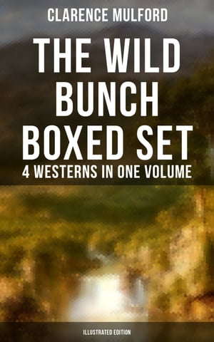 The Wild Bunch Boxed Set - 4 Westerns in One Volume (Illustrated Edition): The Coming of Cassidy and Others, Buck Peters Ranchman, Tex & The Orphan