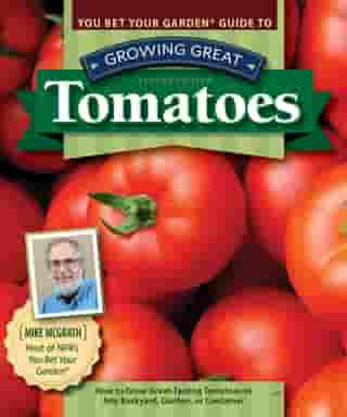 You Bet Your Garden Guide to Growing Great Tomatoes, Second Edition: How to Grow Great-Tasting Tomatoes in Any Backyard, Garden, or Container by Mike McGrath