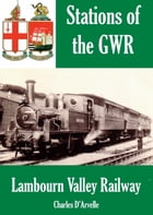 Lambourn Valley Railway: Stations of the Great Western Railway GWR by Charles Darvelle