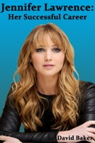Jennifer Lawrence Her Successful Career by David Baker
