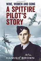 Wine, Women and Song: A Spitfire Pilot's Story Compiled from Doug Brown's Letters and Reminscences by Hamish Brown