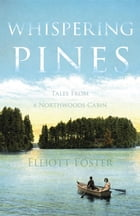 Whispering Pines: Tales From a Northwoods Cabin by Elliott Foster