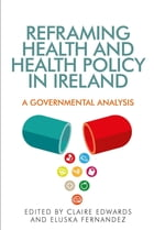 Reframing health and health policy in Ireland: A governmental analysis by Claire Edwards