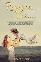 Remember When...: Two Inspiring Short Stories About Mothers Who Never Gave Up by Elizabeth Blue
