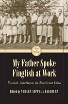 My Father Spoke Finglish at Work: Finnish Americans in Northeastern Ohio by Noreen Sippola Fairburn