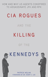 CIA Rogues and the Killing of the Kennedys: How and Why US Agents Conspired to Assassinate JFK and…