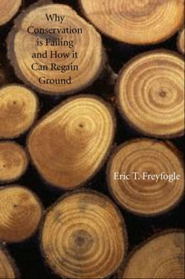 Book Why Conservation Is Failing and How It Can Regain Ground by Professor Eric T. Freyfogle