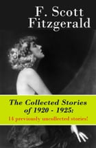 The Collected Stories of 1920 - 1925: 14 previously uncollected stories! by Francis Scott Fitzgerald