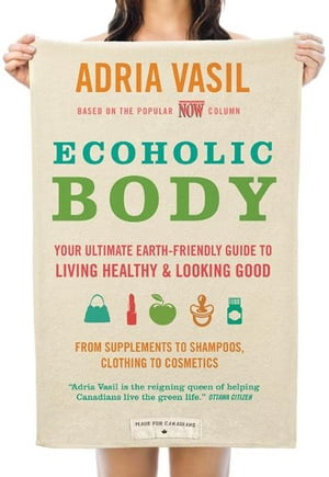 Ecoholic Body: Your Ultimate Earth-Friendly Guide to Living Healthy and Looking Good by Adria Vasil