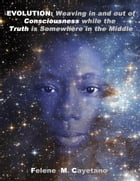 Evolution: Weaving in and out of Consciousness while the Truth is Somewhere in the Middle by Felene M. Cayetano