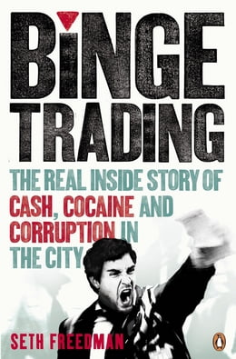 Book Binge Trading: The real inside story of cash, cocaine and corruption in the City by Seth Freedman