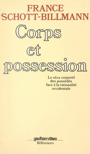 Corps et possession: Le vécu corporel des possédés face à la rationalité occidentale by France Schott-Billmann