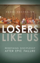 Losers Like Us: Redefining Discipleship after Epic Failure by Daniel Hochhalter