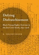 Defying Disfranchisement: Black Voting Rights Activism in the Jim Crow South, 1890-1908 by R. Volney Riser