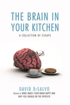 The Brain in Your Kitchen: A Collection of Essays on How What We Buy, Eat, and Experience Affects Our Brains by David DiSalvo