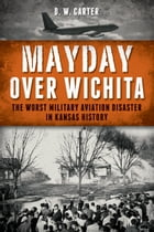 Mayday Over Wichita: The Worst Military Aviation Disaster in Kansas History by D. W. Carter