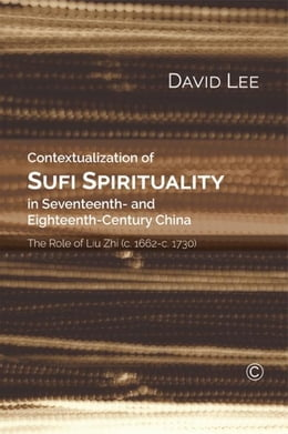 Book Contextualisation of Sufi Spirituality in Seventeenth- and Eighteenth- Century China: The Role of… by Lee, David