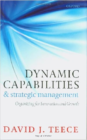 Dynamic Capabilities and Strategic Management Organizing for Innovation and Growth